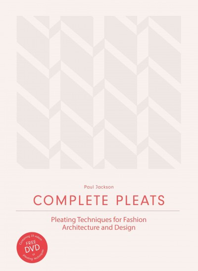 Complete pleats : pleating techniques for fashion, architecture and design /