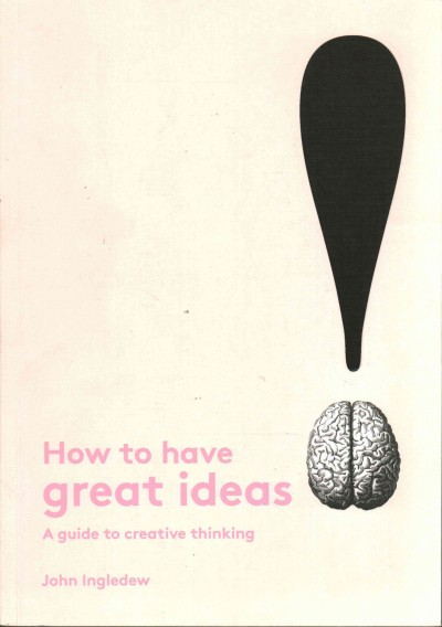 How to have great ideas : : a guide to creative thinking