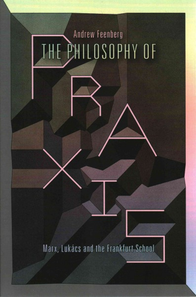 The philosophy of praxis : Marx, Lukács, and the Frankfurt School /