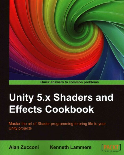 Unity 5.x Shaders and effects cookbook : master the art of Shader programming to bring life to your Unity projects /