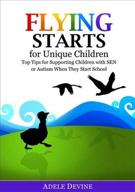 Flying starts for unique children : top tips for supporting children with SEN or autism when they start school /