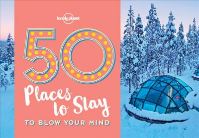 Lonely Planet 50 Places to Stay to Blow Your Mind