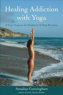 Healing addiction with yoga : a yoga program for people in 12-step recovery /