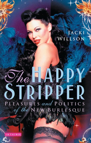 The happy stripper : pleasures and politics of the new burlesque /