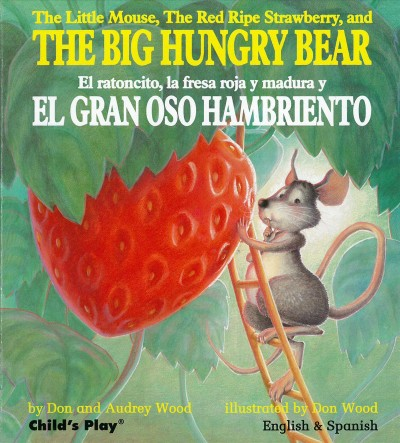 The little mouse, the red ripe strawberry, and the big hungry bear = El ratoncito, la fresa roja y madura y el gran oso hambriento