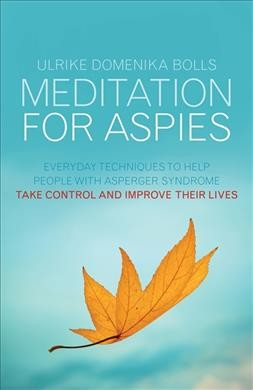Meditation for aspies : everyday techniques to help people with asperger syndrome take control and improve their lives /