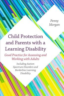 Child protection and parents with learning disability : good practice for assessing and working with adults : including autism spectrum disorders and  borderline learning disability