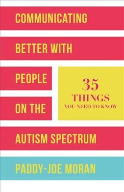 Communicating better with people on the autism spectrum : 35 things you need to know /