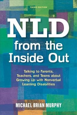NLD from the inside out : talking to parents, teachers, and teens about growing up with nonverbal learning disabilities /