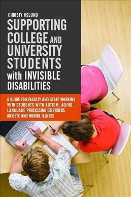 Supporting college and university students with invisible disabilities : a guide for faculty and staff working with students with autism, AD/HD, language processing disorders, anxiety, and mental illness /