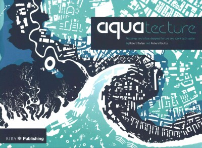 Aquatecture : : buildings and cities designed to live and work with water