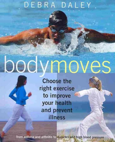 Body moves : choose the right exercise to improve your health and prevent illness : from asthma and arthritis to diabetes and high blood pressure /