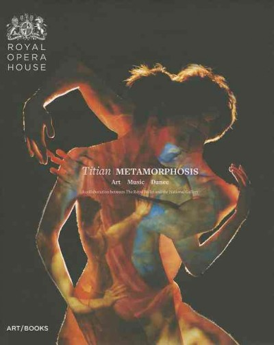Titian Metamorphosis : art, music, dance, a collaboration between the Royal Ballet and the National Gallery /