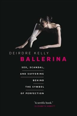 Ballerina : sex, scandal, and suffering behind the symbol of perfection /
