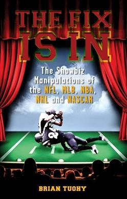 The fix is in : the showbiz manipulations of the NFL, MLB, NBA, NHL and NASCAR /