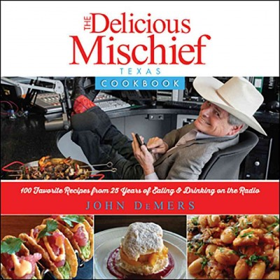 The delicious mischief Texas cookbook : : 100 recipes from 25 years of eating & drinking on the radio