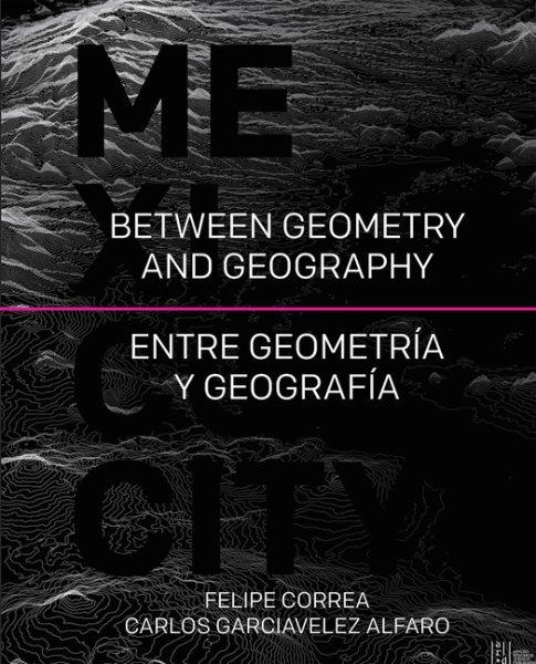 Mexico City : between geometry and geography = entre geometría y geografía /