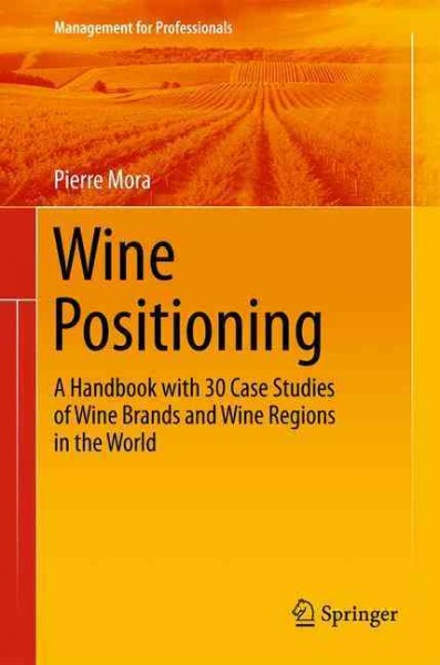 Wine positioning : : a handbook with 30 case studies of wine brands and wine regions in the world