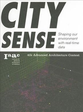 City sense : shaping our environment with real-time data : 4th Advanced Architecture Contest /