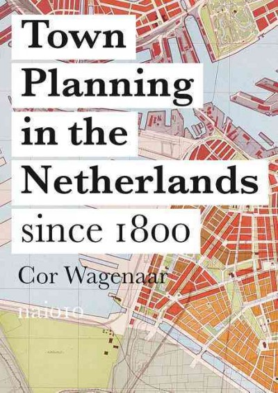 Town planning in the Netherlands since 1800 : responses to enlightenment ideas and geopolitical realities /