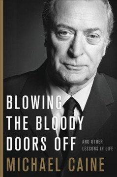book Blowing the Bloody Doors Off: And Other Lessons in Life by Michael Caine