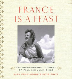 book France is a Feast: the Photographic Journey of Paul and Julia Child by Alex Prud'Homme and Katie Pratt