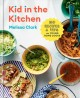 Kid in the Kitchen : 100 Recipes and Tips for Young Home Cooks