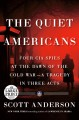 The quiet Americans four CIA spies at the dawn of the Cold War--a tragedy in three acts