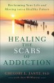 Healing the scars of addiction : reclaiming your life and moving into a healthy future