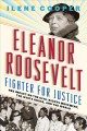 Eleanor Roosevelt, fighter for justice : her impact on the civil rights movement, the White House, and the world