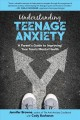 Understanding teenage anxiety : a parent's guide to improving your teen's mental health