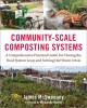 Community-scale composting systems : a comprehensive practical guide for closing the food system loop and solving our waste crisis