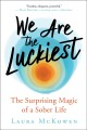 We are the luckiest : the surprising magic of a sober life