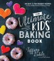 The ultimate kids' baking book : 60 easy & fun dessert recipes for every holiday, birthday, milestone and more