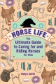 Horse life : the ultimate guide to caring for and riding horses for kids