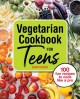 Vegetarian cookbook for teens : 100 fun recipes to cook like a pro