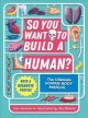 So you want to build a human : the ultimate human body manual