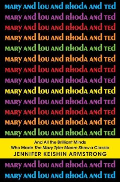 Mary and Lou and Rhoda and Ted and All the Brilliant Minds Who Made the Mary Tyler Moore Show A Classic