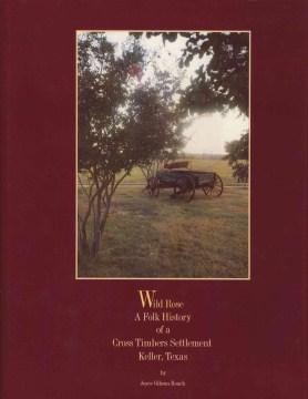 Wild Rose, A Folk History of A Cross Timbers Settlement, Keller, Texas