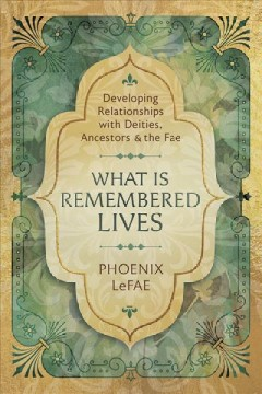 What Is Remembered Lives : Developing Relationships With Deities, Ancestors & The Fae