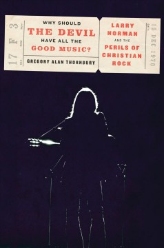 Why Should The Devil Have All The Good Music? : Larry Norman And The Perils Of Christian Rock