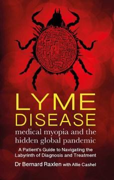 Lyme Disease : Medical Myopia And The Hidden Epidemic
