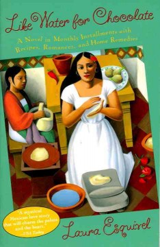 Like Water for Chocolate : A Novel in Monthly Installments, With Recipes, Romances, and Home Remedies