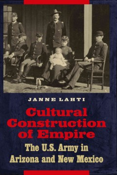 Cultural Construction of Empire : The U.S. Army in Arizona and New Mexico