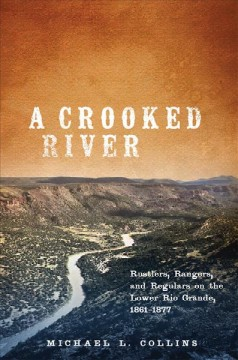 A Crooked River: Rustlers, Rangers, and Regulars on the Lower Rio Grande, 1861-1877
