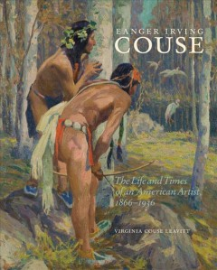 Eanger Irving Couse: The Life and Times of an American Artist, 1866–1936