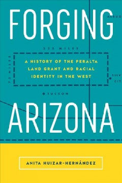 Forging Arizona: A History of the Peralta Land Grant and Racial Identity in the West (Latinidad: Transnational Cultures in the)