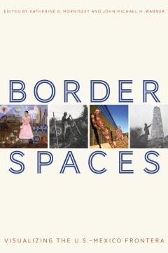 Border Spaces : Visualizing the U.S.-Mexico Frontera