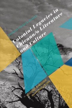 Colonial Legacies in Chicana/o Literature and Culture: Looking Through the Kaleidoscope