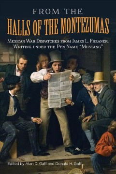 """From the Halls of the Montezumas: Mexican War Dispatches from James L. Freaner, Writing Under the Pen Name """"Mustang"""